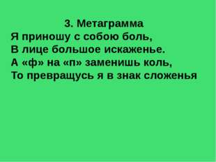 3. Метаграмма Я приношу с собою боль, В лице большое искаженье. А «ф» на «п»