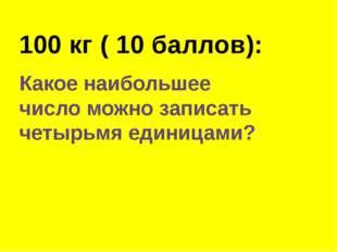 100 кг ( 10 баллов): Какое наибольшее число можно записать четырьмя единицами?
