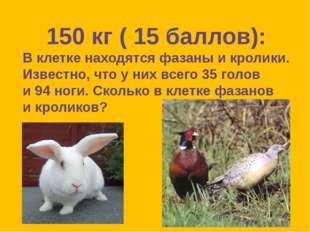 150 кг ( 15 баллов): В клетке находятся фазаны и кролики. Известно, что у них