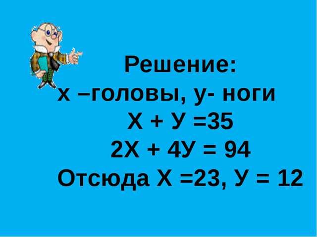Решение: х –головы, у- ноги Х + У =35 2Х + 4У = 94 Отсюда Х =23, У = 12