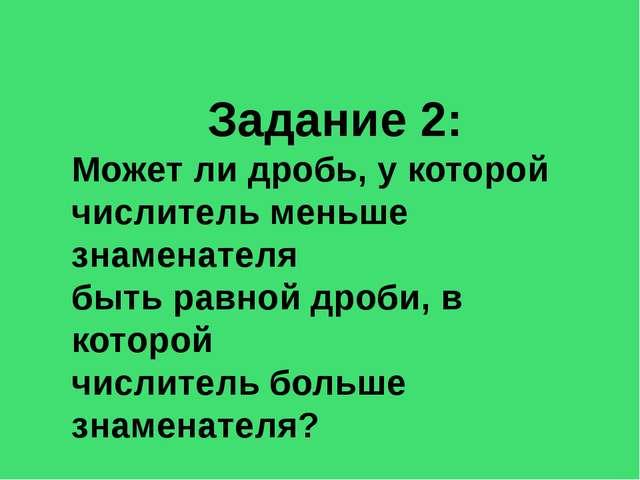 Задание 2: Может ли дробь, у которой числитель меньше знаменателя быть равной...