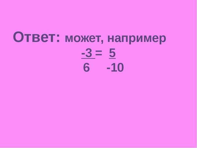 Ответ: может, например -3 = 5 6 -10