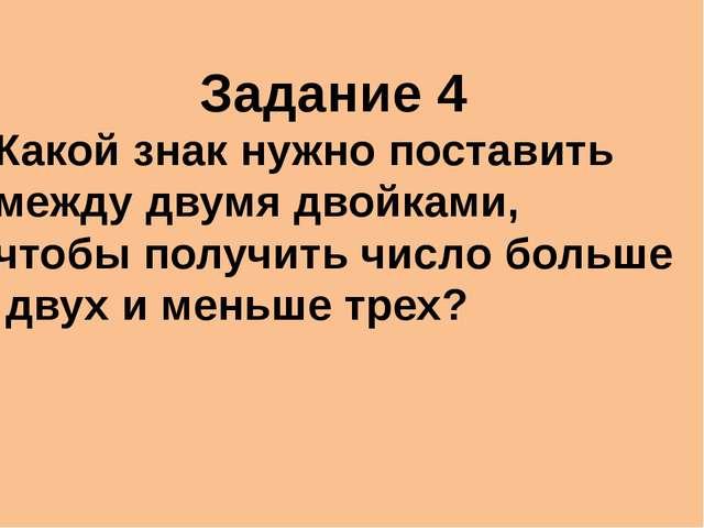 Задание 4 Какой знак нужно поставить между двумя двойками, чтобы получить чис...