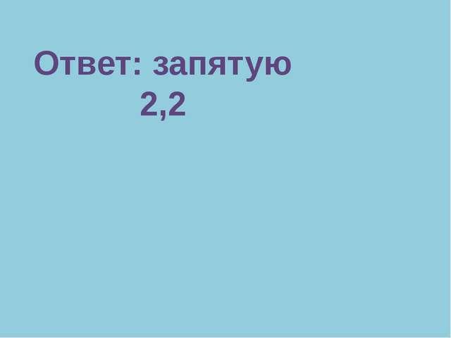 Ответ: запятую 2,2