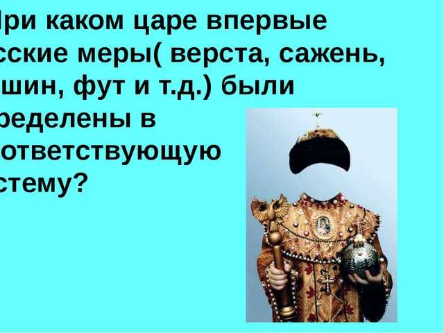 1.При каком царе впервые русские меры( верста, сажень, аршин, фут и т.д.) был...