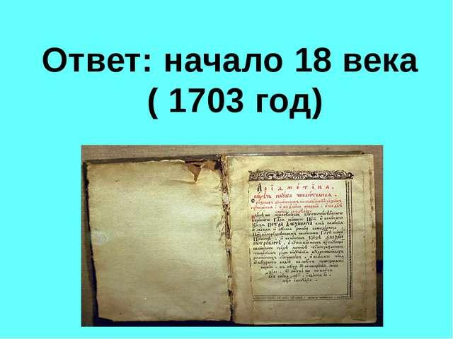 Ответ: начало 18 века ( 1703 год)