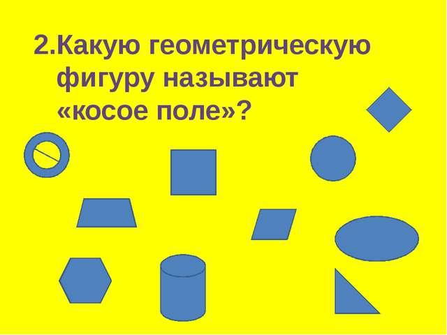 2.Какую геометрическую фигуру называют «косое поле»?
