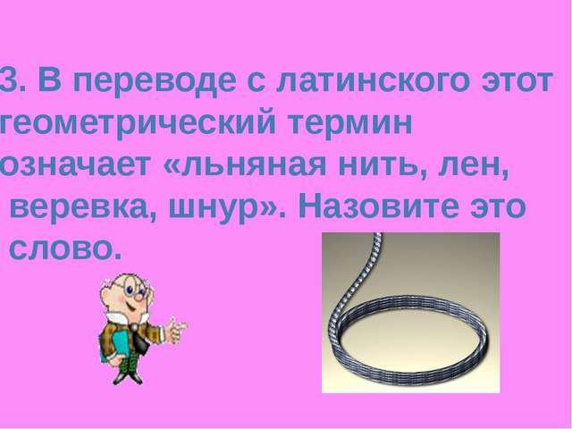 3. В переводе с латинского этот геометрический термин означает «льняная нить,...