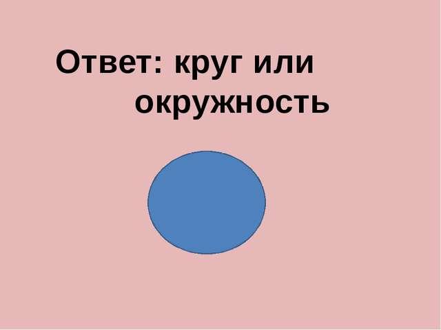 Ответ: круг или окружность