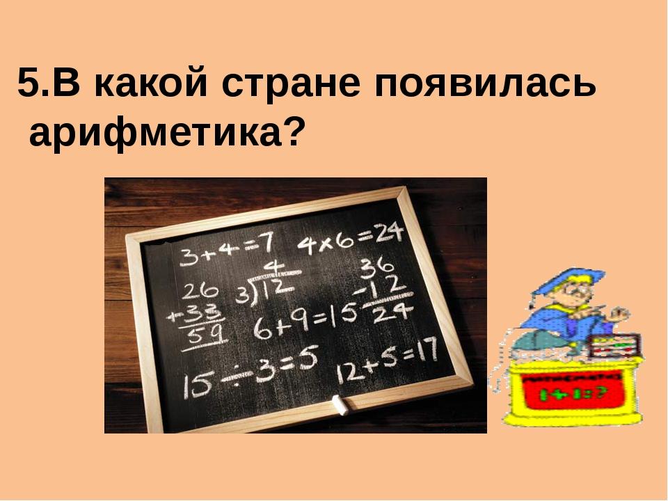 5.В какой стране появилась арифметика?