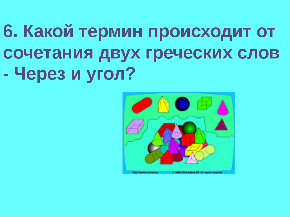 6. Какой термин происходит от сочетания двух греческих слов - Через и угол?