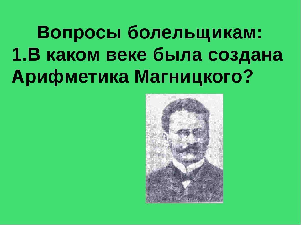 Вопросы болельщикам: 1.В каком веке была создана Арифметика Магницкого?