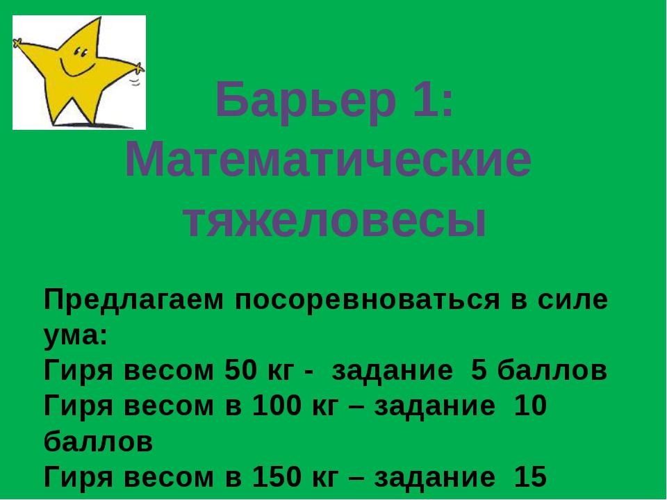 Барьер 1: Математические тяжеловесы Предлагаем посоревноваться в силе ума: Ги...