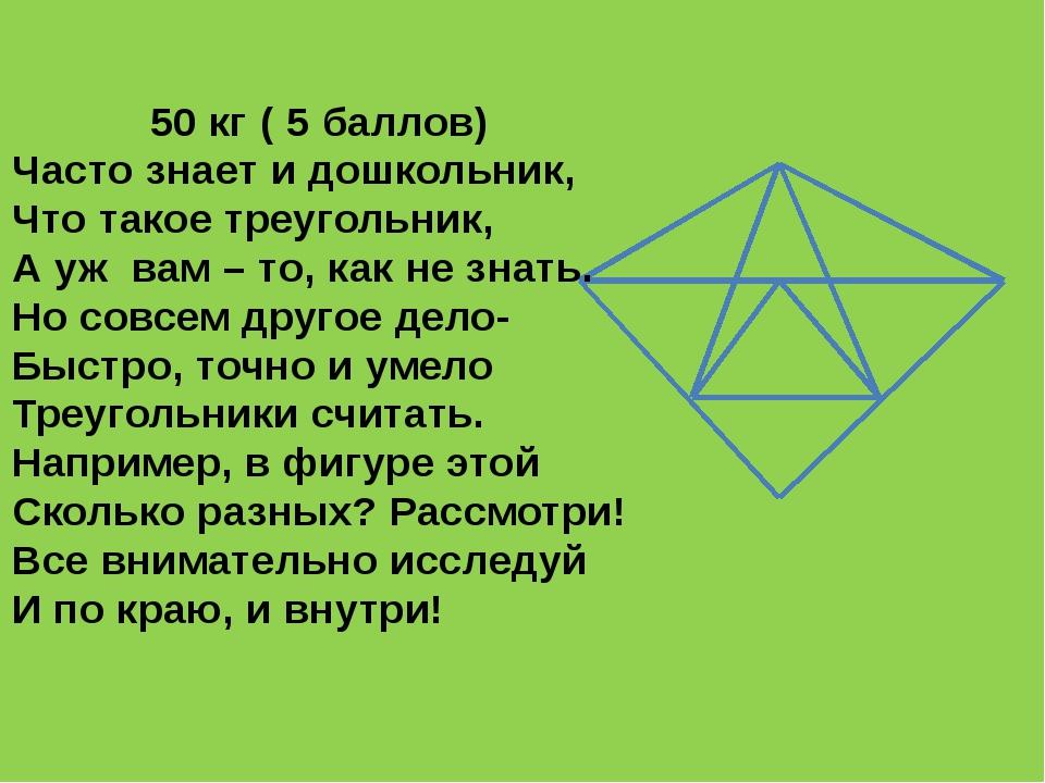 50 кг ( 5 баллов) Часто знает и дошкольник, Что такое треугольник, А уж вам –...