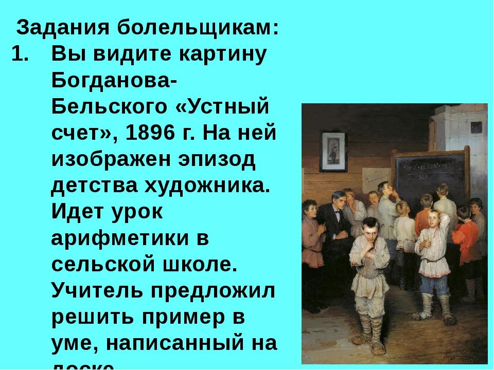 Задания болельщикам: Вы видите картину Богданова-Бельского «Устный счет», 189...