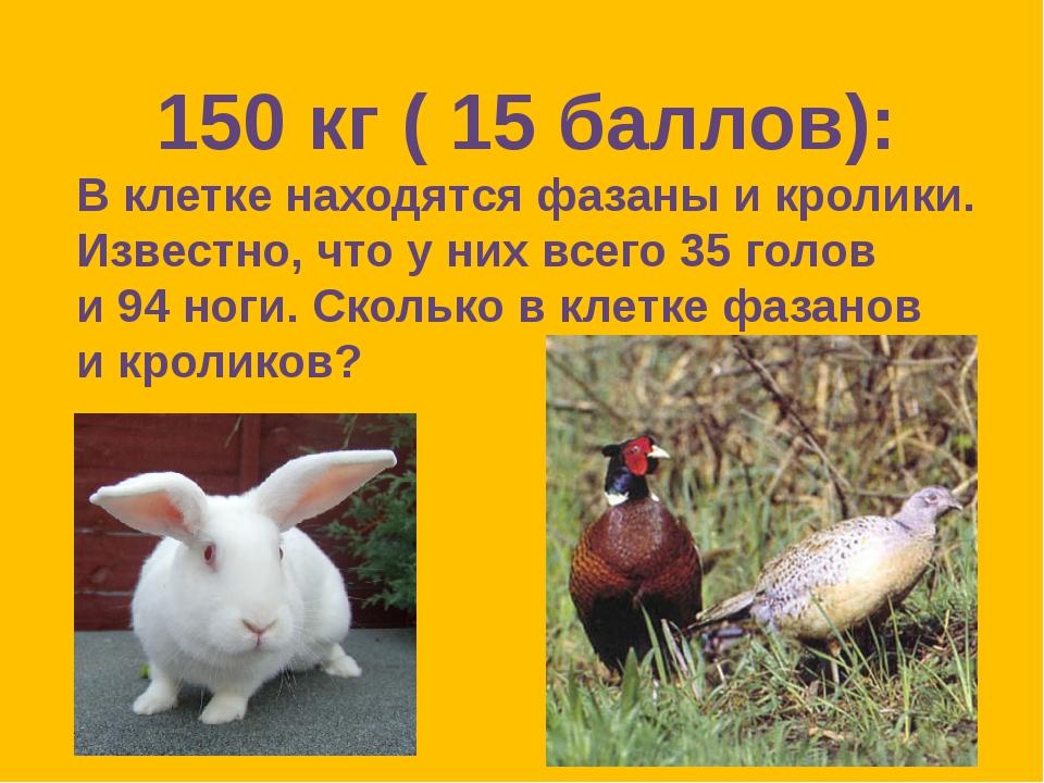 150 кг ( 15 баллов): В клетке находятся фазаны и кролики. Известно, что у них...