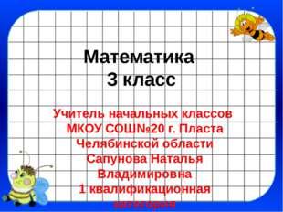 Математика 3 класс Учитель начальных классов МКОУ СОШ№20 г. Пласта Челябинско