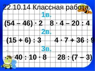 22.10.14 Классная работа. 1в. (54 – 46) · 28 · 4 – 20 : 4 2в. (15 + 6) : 3