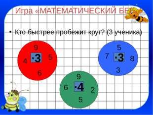 Игра «МАТЕМАТИЧЕСКИЙ БЕГ» Кто быстрее пробежит круг? (3 ученика) ∙3 ∙3 ∙4 5 9