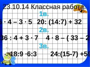 23.10.14 Классная работа. 1в. 6 ∙ 4 – 3 ∙ 520: (14:7) + 32 2в. 36 : 4 + 3 ∙