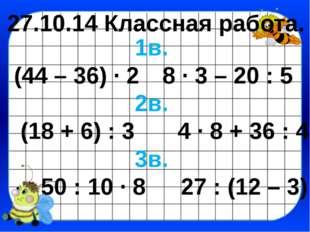27.10.14 Классная работа. 1в. (44 – 36) · 28 · 3 – 20 : 5 2в. (18 + 6) : 3