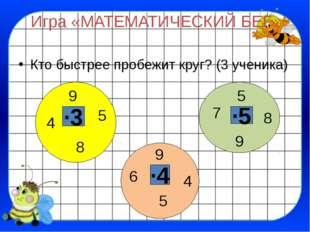 Игра «МАТЕМАТИЧЕСКИЙ БЕГ» Кто быстрее пробежит круг? (3 ученика) ∙3 ∙5 ∙4 5 9
