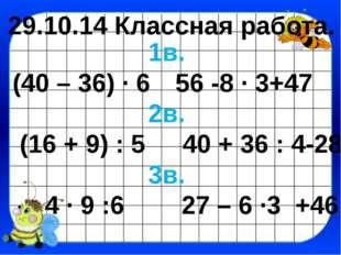 29.10.14 Классная работа. 1в. (40 – 36) · 656 -8 · 3+47 2в. (16 + 9) : 5