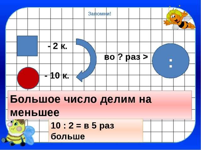 Запомни! - 2 к. - 10 к. во ? раз > Большое число делим на меньшее : 10 : 2 =...