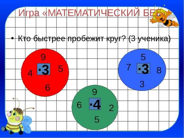 Игра «МАТЕМАТИЧЕСКИЙ БЕГ» Кто быстрее пробежит круг? (3 ученика) ∙3 ∙3 ∙4 5 9...