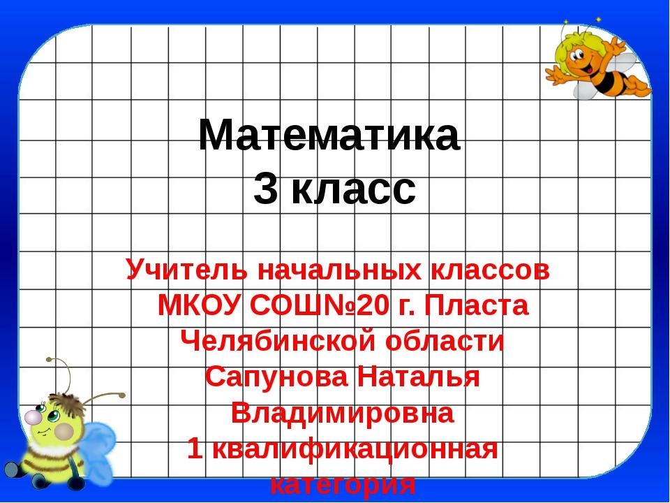 Математика 3 класс Учитель начальных классов МКОУ СОШ№20 г. Пласта Челябинско...