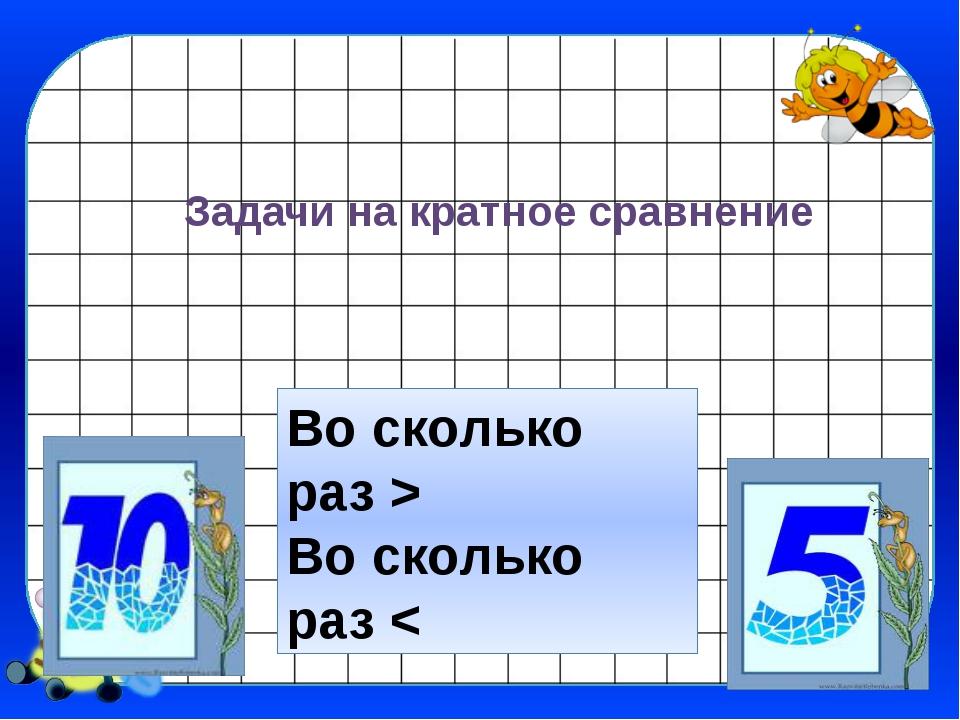 Задачи на кратное сравнение Во сколько раз > Во сколько раз <
