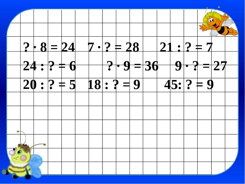 ? · 8 = 24 7 · ? = 28 21 : ? = 7 24 : ? = 6 ? · 9 = 36 9 · ? = 27 20 : ? =...