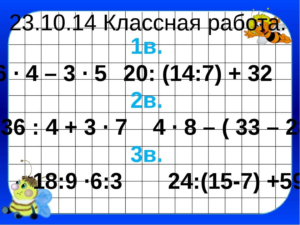 23.10.14 Классная работа. 1в. 6 ∙ 4 – 3 ∙ 520: (14:7) + 32 2в. 36 : 4 + 3 ∙...