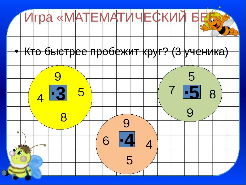 Игра «МАТЕМАТИЧЕСКИЙ БЕГ» Кто быстрее пробежит круг? (3 ученика) ∙3 ∙5 ∙4 5 9...