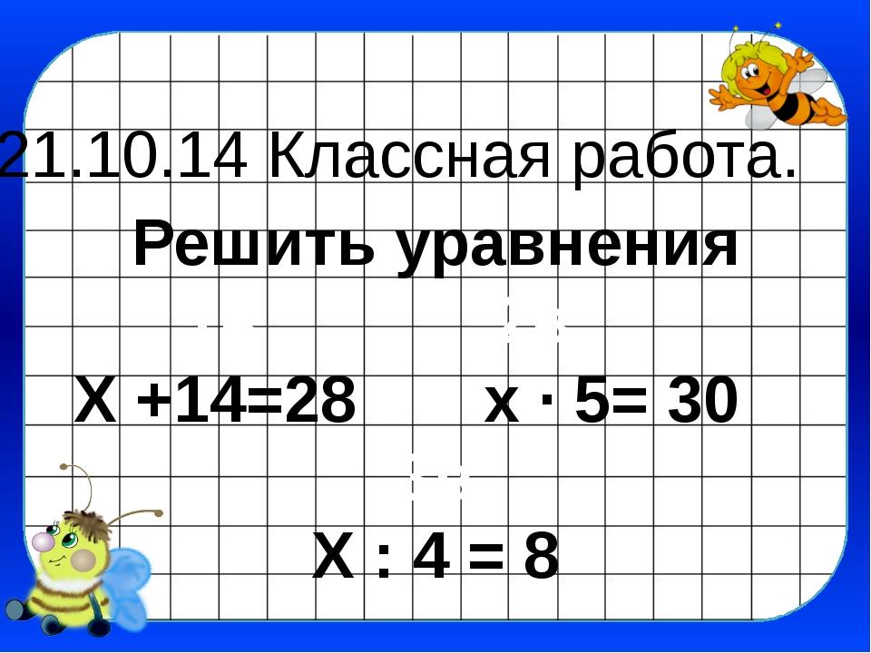 21.10.14 Классная работа. Решить уравнения 1в 2в Х +14=28 х ∙ 5= 30 3в Х : 4...