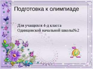 Подготовка к олимпиаде Для учащихся 4-д класса Одинцовской начальной школы№2