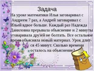 Задача На уроке математики Илья заговаривал с Андреем 7 раз, а Андрей заговар