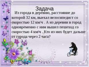 Задача Из города в деревню, расстояние до которой 32 км, выехал велосипедист
