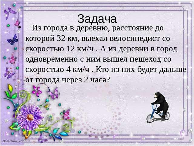 Задача Из города в деревню, расстояние до которой 32 км, выехал велосипедист...