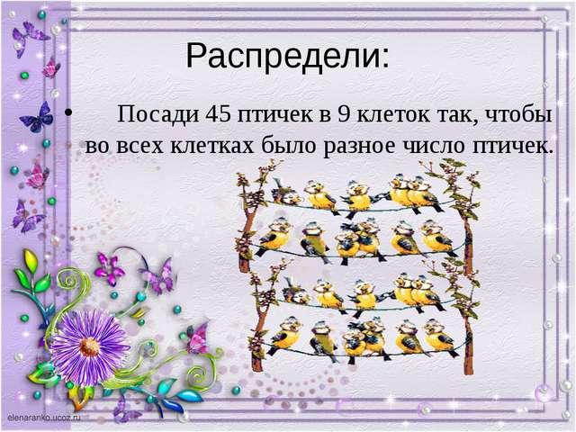 Распредели: Посади 45 птичек в 9 клеток так, чтобы во всех клетках было разно...