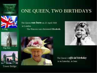 ONE QUEEN, TWO BIRTHDAYS The Queen was born on 21 April 1926 in London. A fla