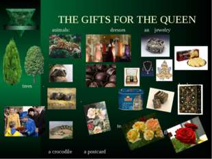 THE GIFTS FOR THE QUEEN animals: dresses аn jewelry . cookies an jaguar . bo
