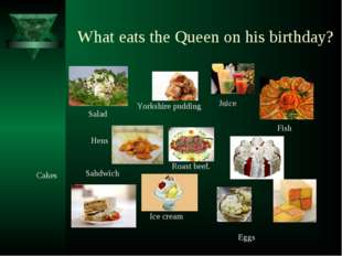 What eats the Queen on his birthday? Juice Fish Hens Cakes Eggs Roast beef. Y