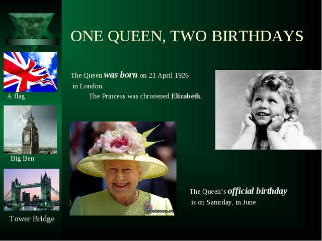 ONE QUEEN, TWO BIRTHDAYS The Queen was born on 21 April 1926 in London. A fla...