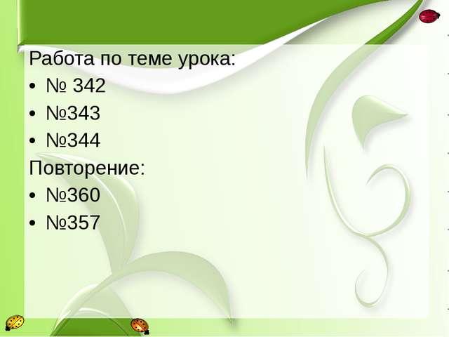 Работа по теме урока: № 342 №343 №344 Повторение: №360 №357
