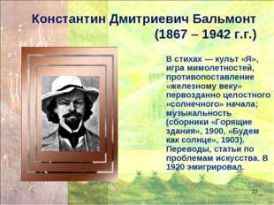 * Константин Дмитриевич Бальмонт (1867 – 1942 г.г.) В стихах — культ «Я», игр