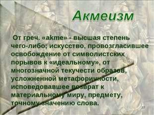 * От греч. «akme» - высшая степень чего-либо; искусство, провозгласившее осво
