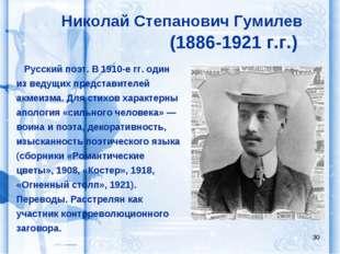* Николай Степанович Гумилев (1886-1921 г.г.) Русский поэт. В 1910-е гг. один