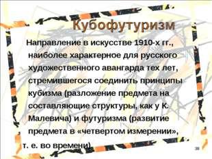 * Направление в искусстве 1910-х гг., наиболее характерное для русского худож