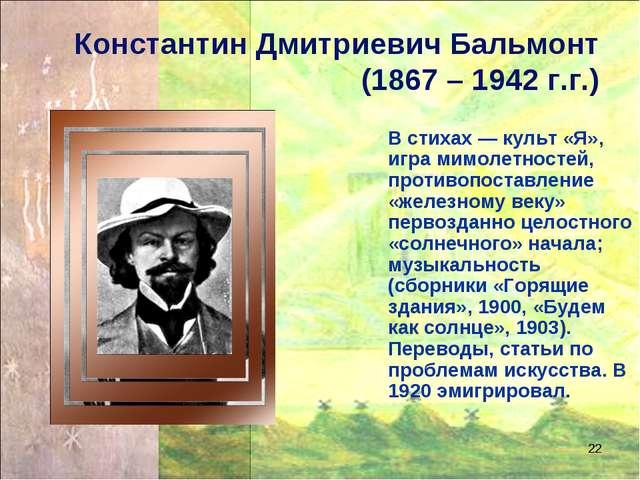 * Константин Дмитриевич Бальмонт (1867 – 1942 г.г.) В стихах — культ «Я», игр...